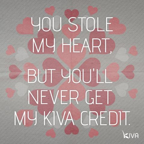 You stole my heart, but you'll never get my Kiva credit.